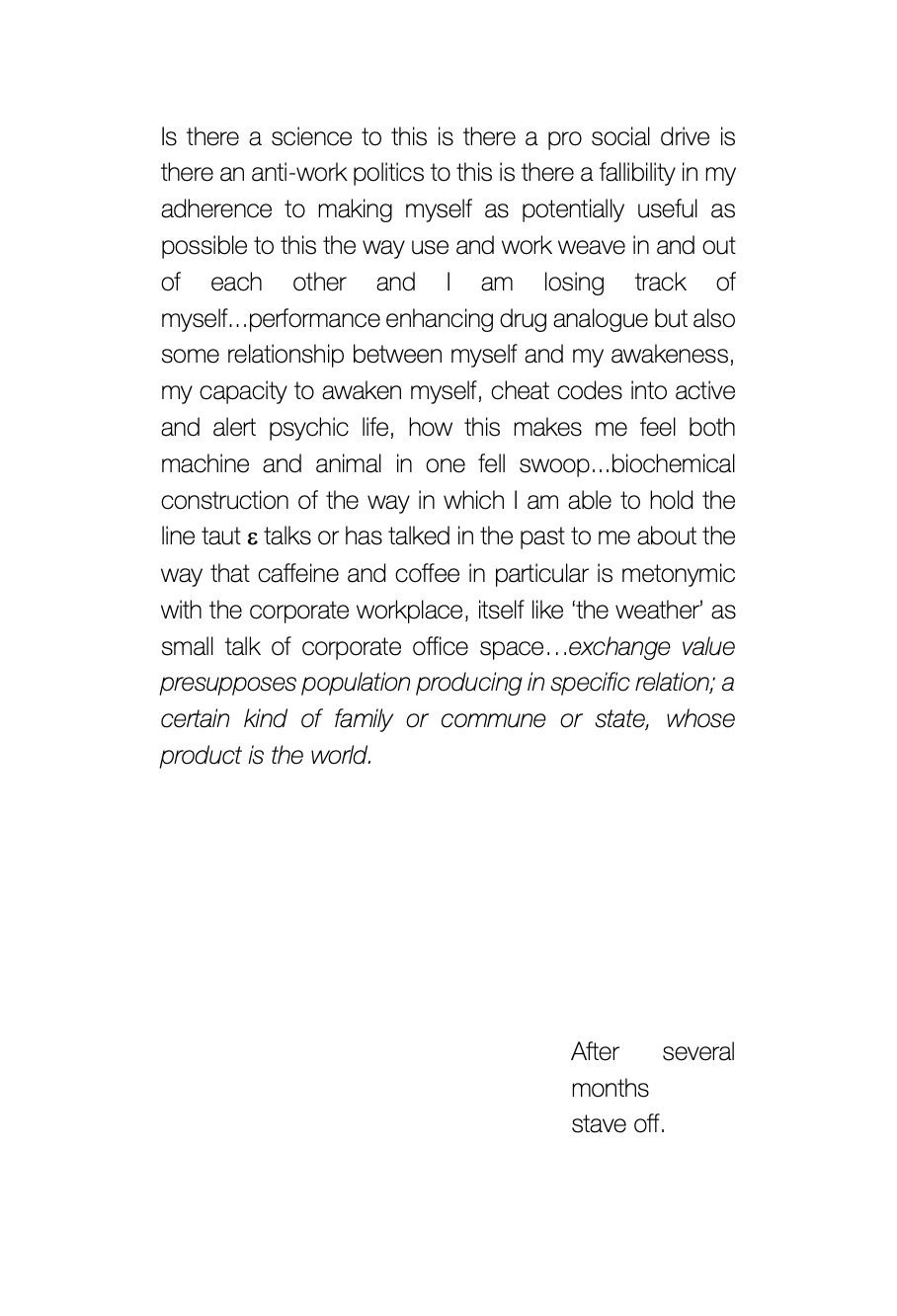 """A prose poem reading: """"Is there a science to this is there a pro social drive is there an anti-work politics to this is there a fallibility in my adherence to making myself as potentially useful as possible to this the way use and work weave in and out of each other and I am losing track of myself...performance enhancing drug analogue but also some relationship between myself and my awakeness, my capacity to awaken myself, cheat codes into active and alert psychic life, how this makes me feel both machine and animal in one fell swoop...biochemical construction of the way in which I am able to hold the line taut e talks or has talked in the past to me about the way that caffeine and coffee in particular is metonymic with the corporate workplace, itself like 'the weather' as small talk of corporate office space...exchange value presupposes population producing in specific relation; a certain kind of family or commune or state, whose product is the world."""""""