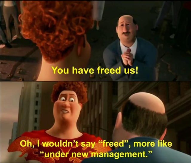 """You have freed us! Oh, I wouldn't say """"freed."""" More like, """"under new management."""""""