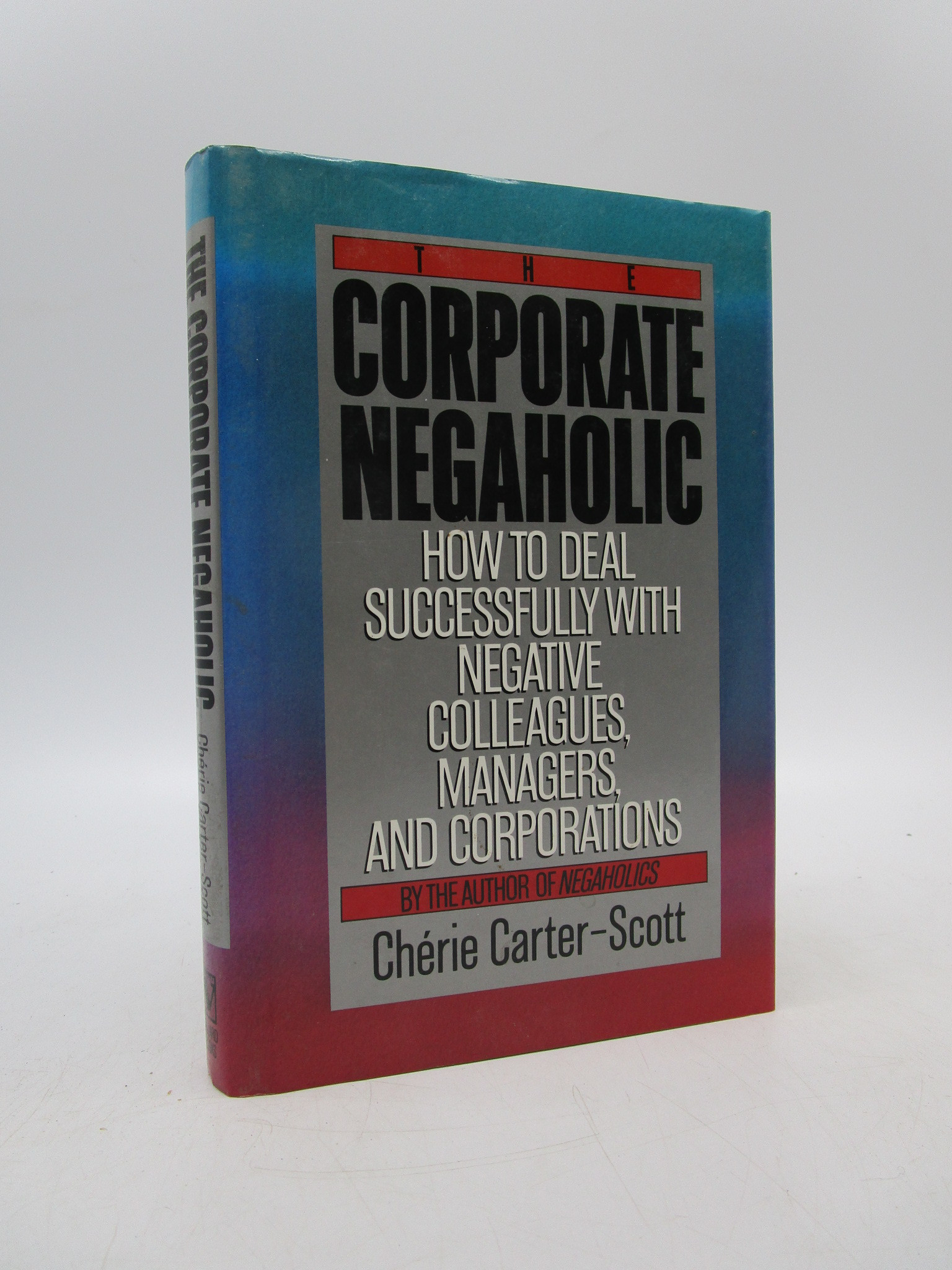 Image for The Corporate Negaholic: How to Deal Successfully With Negative Colleagues, Managers and Corporations
