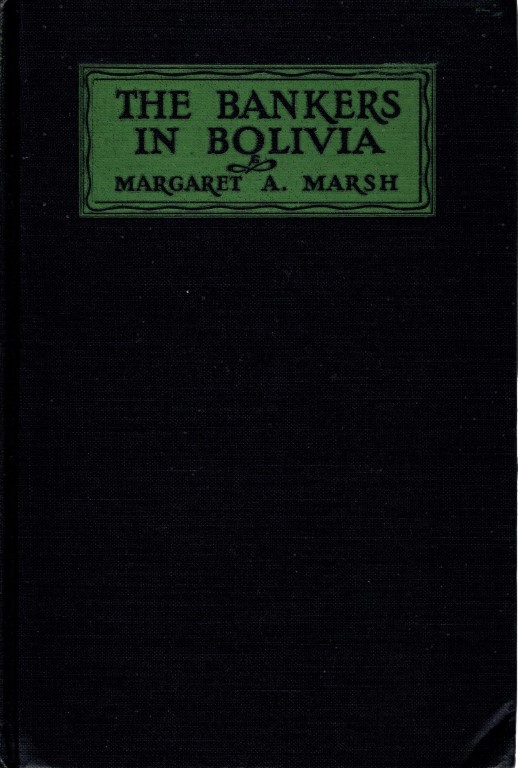 The Bankers in Bolivia; a Study in American Foreign Investment, by Margaret Alexander Marsh, Marsh, Margaret A.