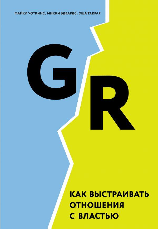 GR. Как выстраивать отношения с властью. Автор М. Уоткинс, М. Эдвардс, У. Такрар