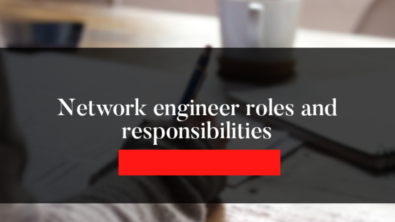 Network engineer roles and responsibilities in 2021