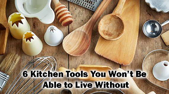 6 Kitchen Tools You Won't Be Able to Live Without