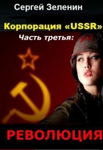 Корпорация «USSR». Часть 3: Революция. Сергей Зеленин