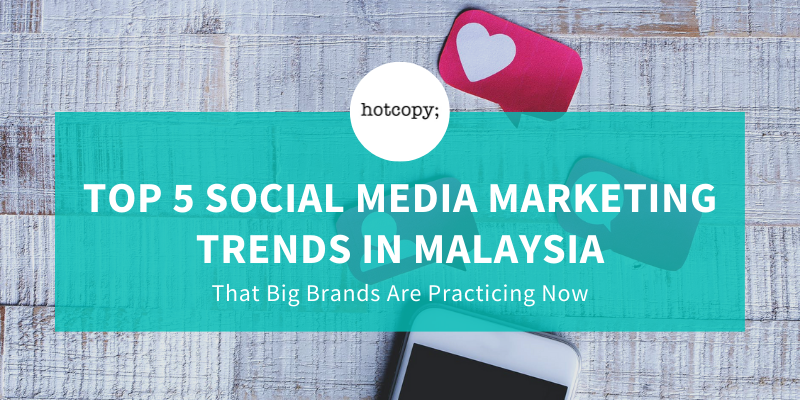 Top 5 Social Media Marketing Trends in Malaysia That Big Brands Are Practicing Now - Hotcopy