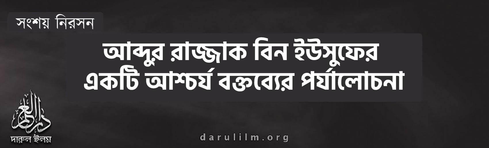 আব্দুর রাজ্জাক বিন ইউসুফের একটি আশ্চর্য বক্তব্যের পর্যালোচনা