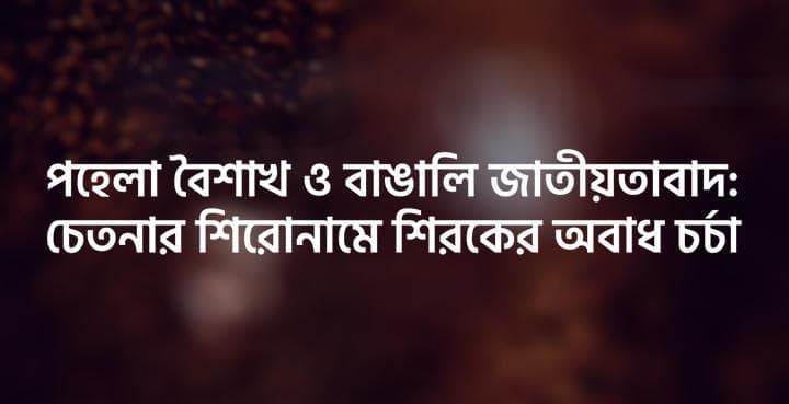 পহেলা বৈশাখ ও বাঙালি জাতীয়তাবাদ : চেতনার শিরোনামে শিরকের অবাধ চর্চা