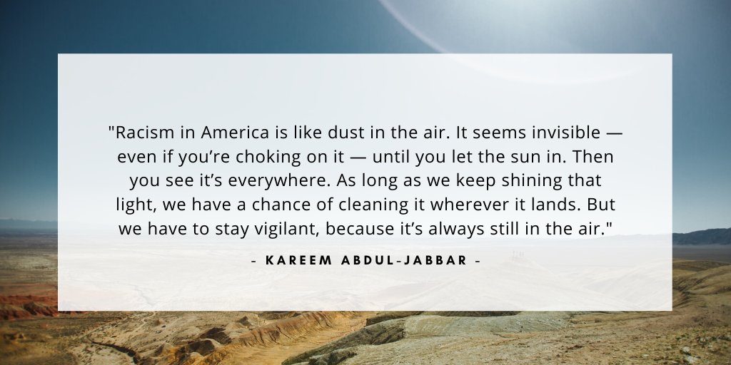 'Racism in America is like dust in the air. It seems invisible — even if you're choking on it — until you let the sun in. Then you see it's everywhere. As long as we keep shining that light, we have a chance of cleaning it wherever it lands. But we have to stay vigilant, because it's always still in the air.' - Kareem Abdul-Jabbar