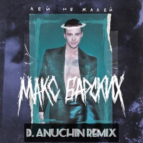 Макс Барских - Лей не жалей (D. Anuchin Remix) [2019]