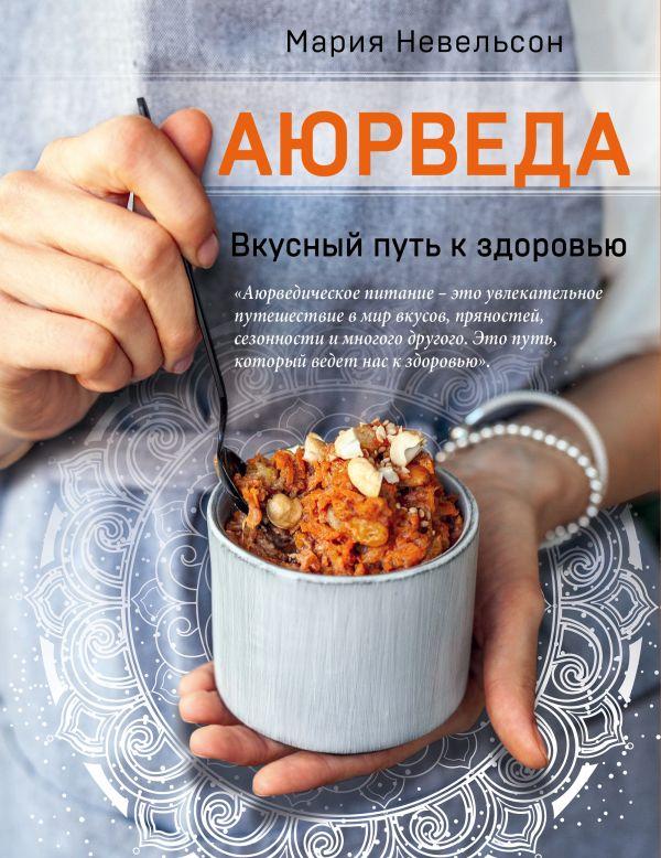 Аюрведа. Вкусный путь к здоровью. Мария Невельсон