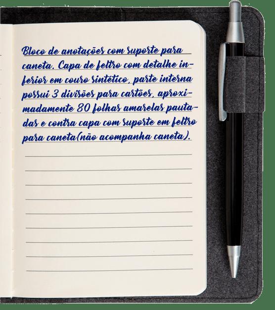 Bloco de anotações com suporte para caneta. Capa de feltro com detalhe inferior em couro sintético, parte interna possui 3 divisões para cartões, aproximadamente 80 folhas amarelas pautadas e contra capa com suporte em feltro para caneta(não acompanha caneta).