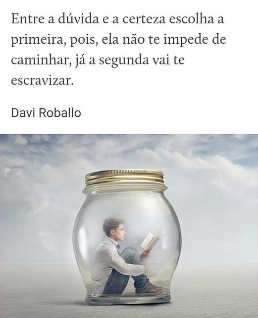 """A imagem pode conter: 1 pessoa, texto que diz """"Entre a dúvida e a certeza escolha a primeira, pois, ela não te impede de caminhar, já a segunda vai te escravizar. Davi Roballo"""""""