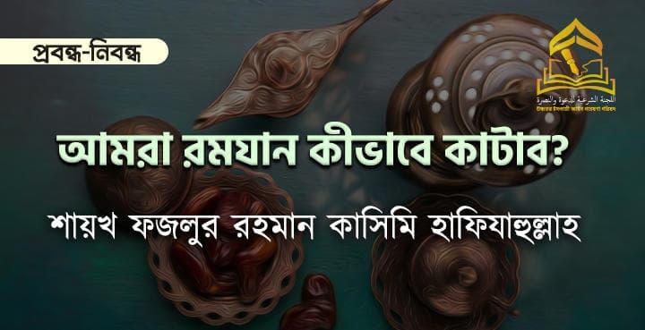আমরা রমযান কীভাবে কাটাব? -শায়খ ফজলুর রহমান কাসিমি হাফিযাহুল্লাহ