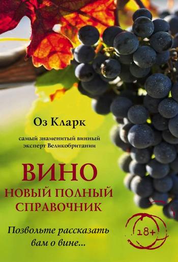 Вино. Новый полный справочник. Позвольте рассказать вам о вине - Оз Кларк