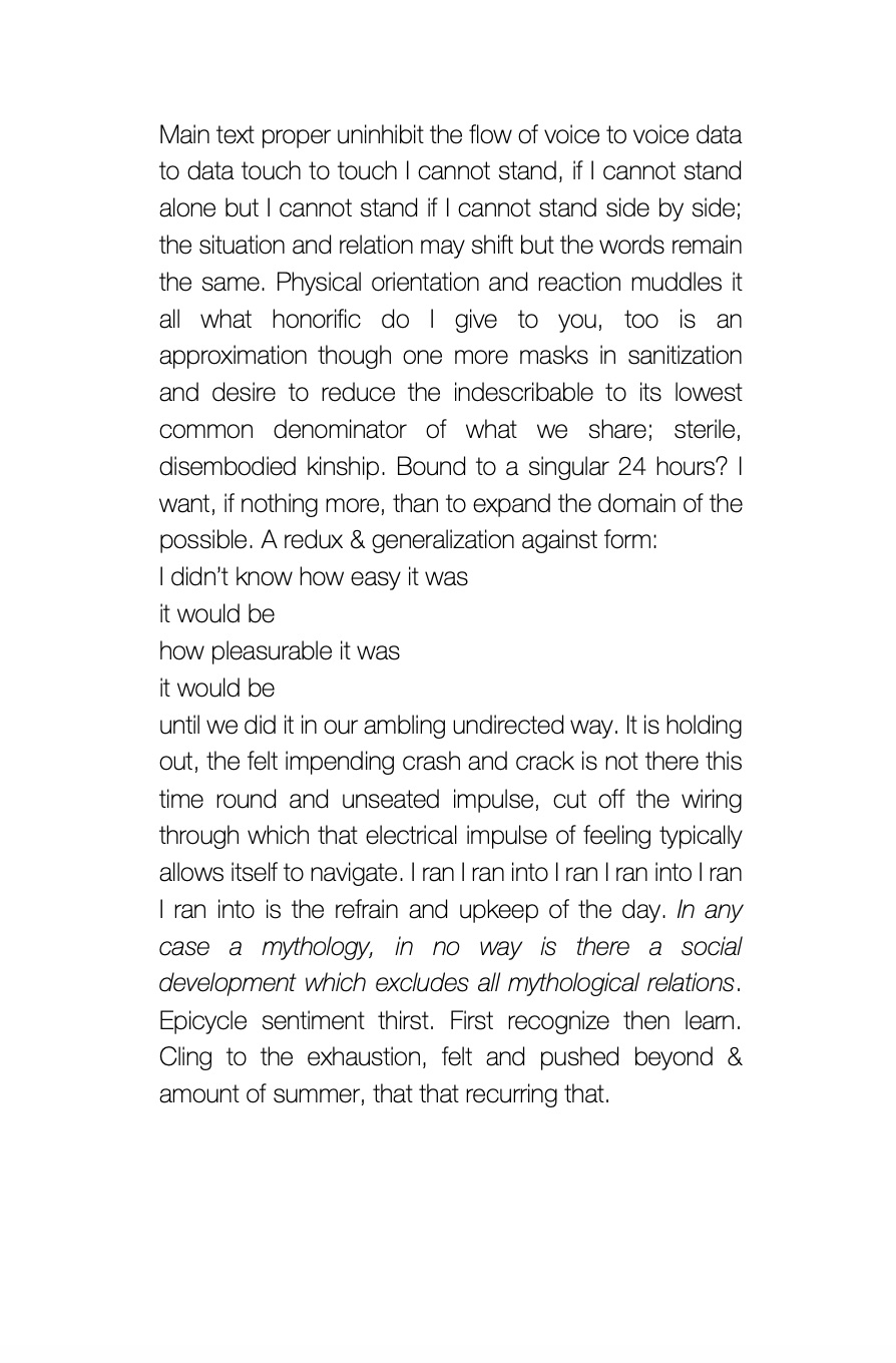 """A prose poem reading: """"Main text proper uninhibit the flow of voice to voice data to data touch to touch I cannot stand, if I cannot stand alone but I cannot stand if I cannot stand side by side; the situation and relation may shift but the words remain the same. Physical orientation and reaction muddles it all what honorific do I give to you, too is an approximation though one more masks in sanitization and desire to reduce the indescribable to its lowest common denominator of what we share; sterile, disembodied kinship. Bound to a singular 24 hours? I want, if nothing more, than to expand the domain of the possible. A redux & generalization against form: I didn't know how easy it was it would be how pleasurable it was it would be until we did it in our ambling undirected way. It is holding out, the felt impending crash and crack is not there this time round and unseated impulse, cut off the wiring through which that electrical impulse of feeling typically allows itself to navigate. I ran I ran into I ran I ran into I ran I ran into is the refrain and upkeep of the day. In any case a mythology, in no way is there a social development which excludes all mythological relations. Epicycle sentiment thirst. First recognize then learn. Cling to the exhaustion, felt and pushed beyond & amount of summer, that that recurring that."""""""
