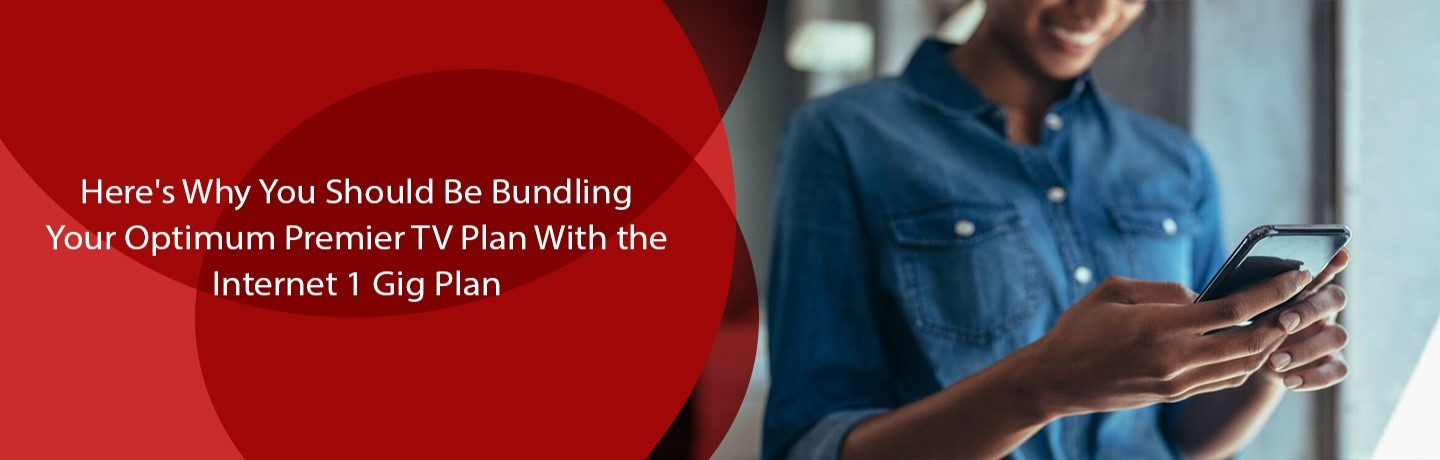 Here's Why You Should Be Bundling Your Optimum Premier TV Plan with the Internet 1 Gig Plan