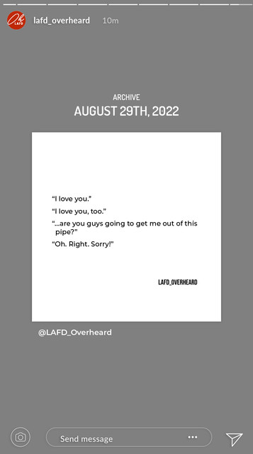 """A LAFD Overheard post that has been shared from their archive to to their story 12 minutes ago. The date is August 29th, twenty twenty-two. The first quote on the page says """"I love you."""" The second says """"I love you, too."""" The third says """"…are you guys going to get me out of this pipe?"""" The fourth says """"Oh. Right. Sorry!"""" There is no caption."""