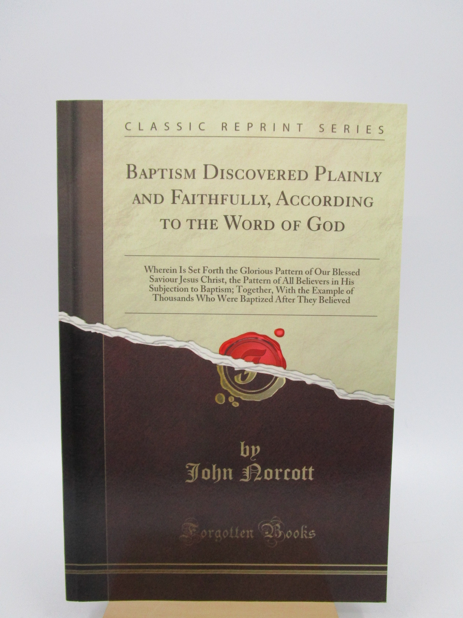 Image for Baptism Discovered Plainly and Faithfully, According to the Word of God: Wherein Is Set Forth the Glorious Pattern of Our Blessed Saviour Jesus Christ, the Pattern of All Believers in His Subjection to Baptism; Together, With the Example of Thousands Who Were Baptized After They Believed (Classic Reprint)