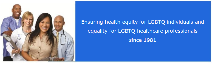 Ensuring health equity for LGBTQ individuals and equality for LGBTQ healthcare professionals since 1981