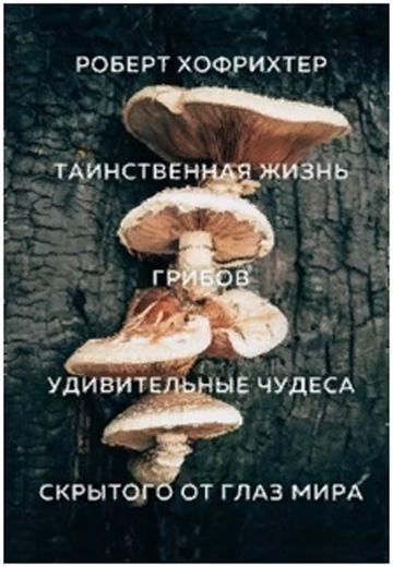 «Таинственная жизнь грибов: Удивительные чудеса скрытого от глаз мира» Роберт Хофрихтер