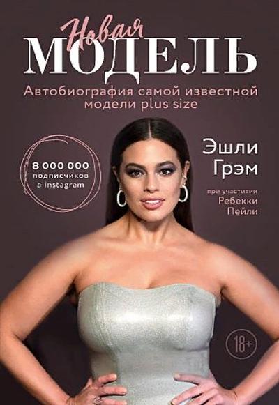 «Эшли Грэм. Новая модель. Автобиография самой известной модели plus size» Ребекка Пейли, Эшли Грэм