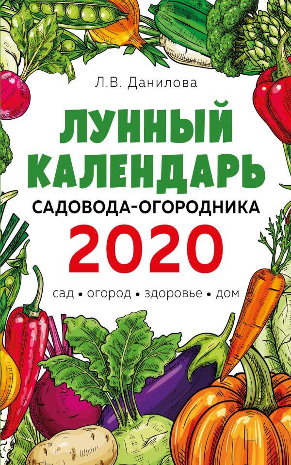 Лунный календарь садовода-огородника 2020. Сад, огород, здоровье, дом Автор Л. В. Данилова