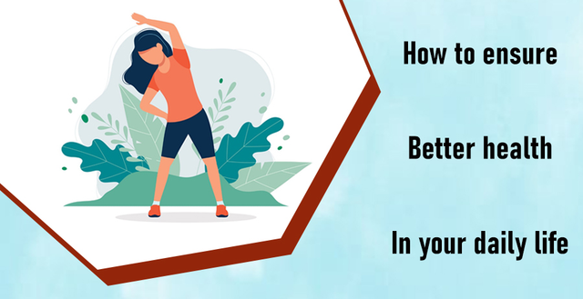 How To Ensure Better Health In Your Daily Life?