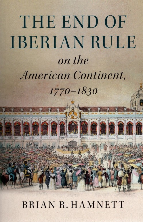 The End of Iberian Rule on the American Continent, 1770-1830, Hamnett, Brian R.