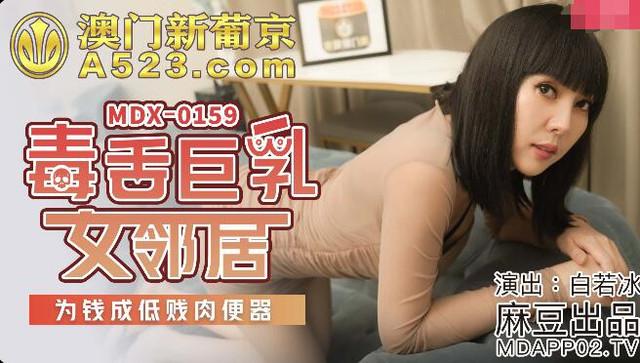 MDX-0159毒舌巨乳女邻居-白若冰