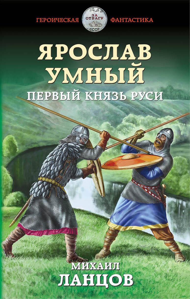 Михаил Ланцов «Ярослав Умный. Первый князь Руси»