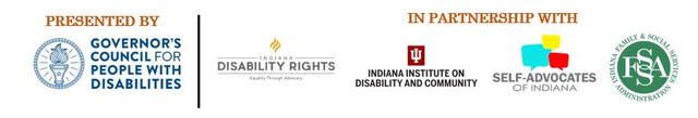 Presented by Governor's Council for People with Disabilities. In partnership with Indiana Disability Rights, Indiana Institute on Disability and Community, Self-Advocates of Indiana, Indiana Family & Social Services Administration Division of Disability and Rehabilitative Services