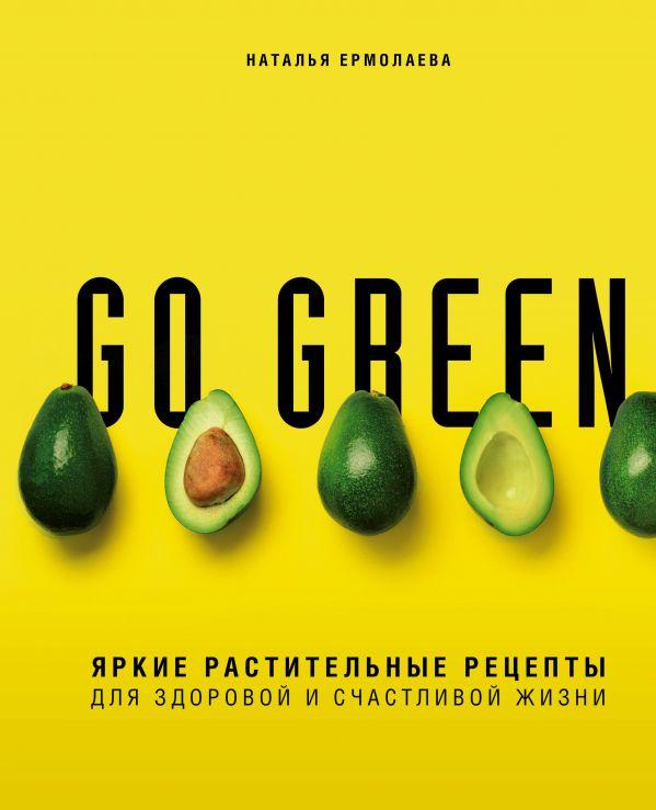 Go green. Яркие растительные рецепты для здоровой и счастливой жизни. Наталья Ермолаева