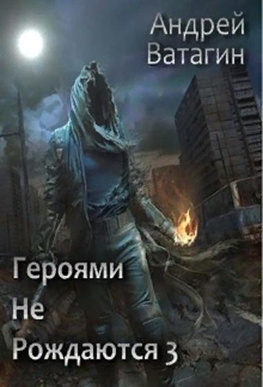 Героями не рождаются 3 - Андрей Ватагин