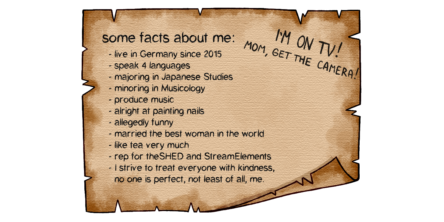 some facts about me: I live in Germany since 2015; I speak 4 languages; I major in Japanese Studies and I minor in Musicology; I produce music; I am alright at painting nails; I am allegedly funny and a good streamer; I married the best woman in the world; I really really really like tea; I rep for theSHED and StreamElements; and I strive to treat everyone with kindness, no one is perfect, not least of all, me.