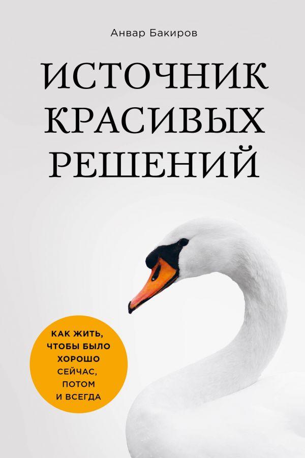 Источник красивых решений. Как жить, чтобы было хорошо сейчас, потом и всегда. Анвар Бакиров
