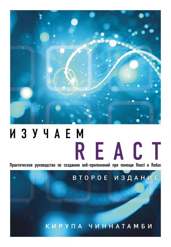 Изучаем React. 2-е издание. Автор Кирупа Чиннатамби