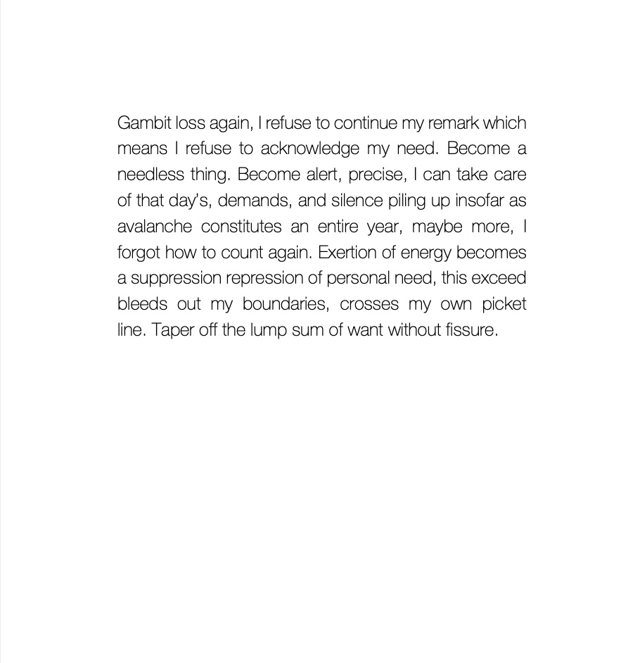 """A prose poem reading: """"Gambit loss again, I refuse to continue my remark which means I refuse to acknowledge my need. Become a needless thing. Become alert, precise, I can take care of that day's, demands, and silence piling up insofar as avalanche constitutes an entire year, maybe more, I forgot how to count again. Exertion of energy becomes a suppression repression of personal need, this exceed bleeds out my boundaries, crosses my own picket line. Taper off the lump sum of want without fissure."""""""