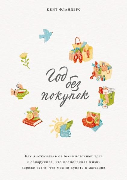 «Год без покупок. Как я отказалась от бессмысленных трат и обнаружила, что полноценная жизнь дороже всего, что можно купить в магазине» Кейт Фландерс