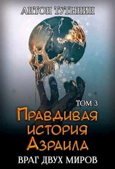 Правдивая история Азраила. Враг двух миров. Том 3-й. Антон Тутынин