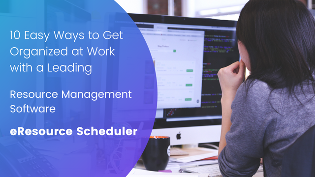 10 Easy Ways to Get Organized at Work with a Leading Resource Management Software – eResource Scheduler