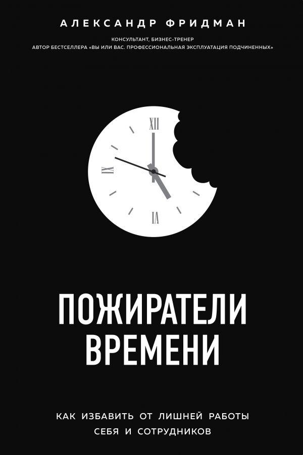 Пожиратели времени. Как избавить от лишней работы себя и сотрудников Автор Александр Фридман