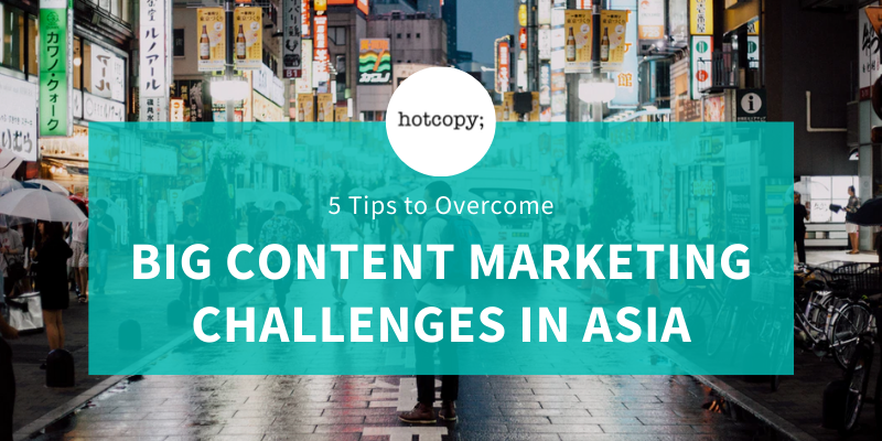 Making It Happen: 5 Tips to Overcome Big Content Marketing Challenges in Asia - Hotcopy