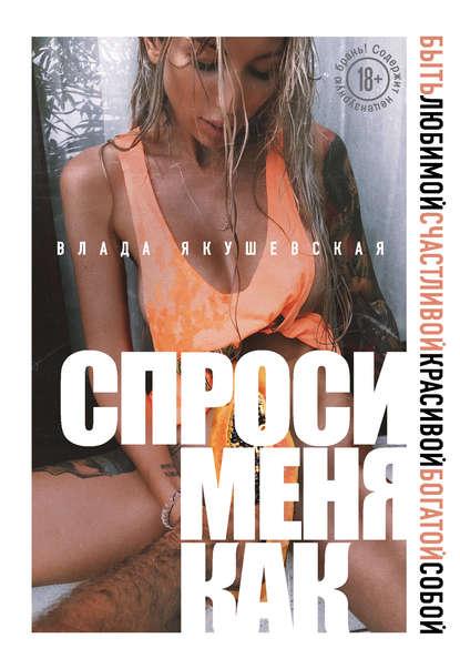 Влада Якушевская. Спроси меня как. Быть любимой, счастливой, красивой, богатой собой