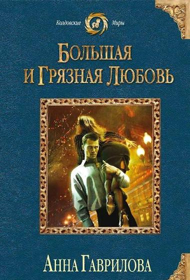 Большая и грязная любовь - Гаврилова Анна