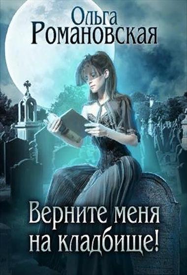 Романовская Ольга. Верните меня на кладбище!