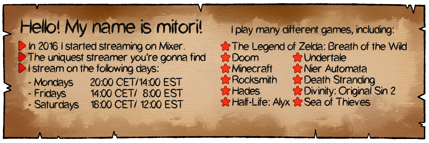 I started streaming on Mixer back in 2016 because of their FTL technology that I was introduced to by playing Jackbox. Since then I've become the uniquest streamer on Mixer, moved to Twitch and now am here, on Glimesh. I stream on the following days: Mondays at 8pm central european time (CET) or 2pm eastern standard time (EST); Fridays at 2pm CET or 8am EST and Saturdays or Sundays at 6pm CET or 12pm EST. I play many different games including The Legend of Zelda: Breath of the Wild, Doom, Undertale, Minecraft, Nier Automata, Rocksmith, Death Stranding, Hades, Divinity Original Sin 2, Half-Life: Alyx, Sea of Thieves, Genshin Impact, among other things.