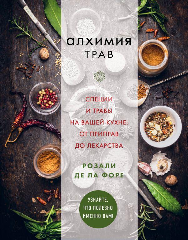 Алхимия трав. Специи и травы на вашей кухне: от приправ до лекарства. Розали де ла Форе