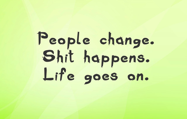 People-Change-Shit-Happens-Life-Goes-On