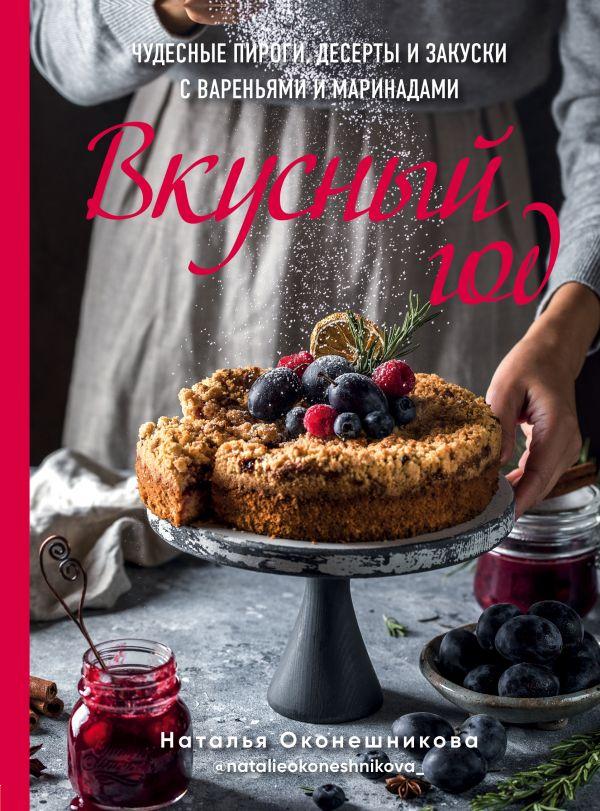Вкусный год. Чудесные пироги, десерты и закуски с вареньями и маринадами - Наталья Оконешникова