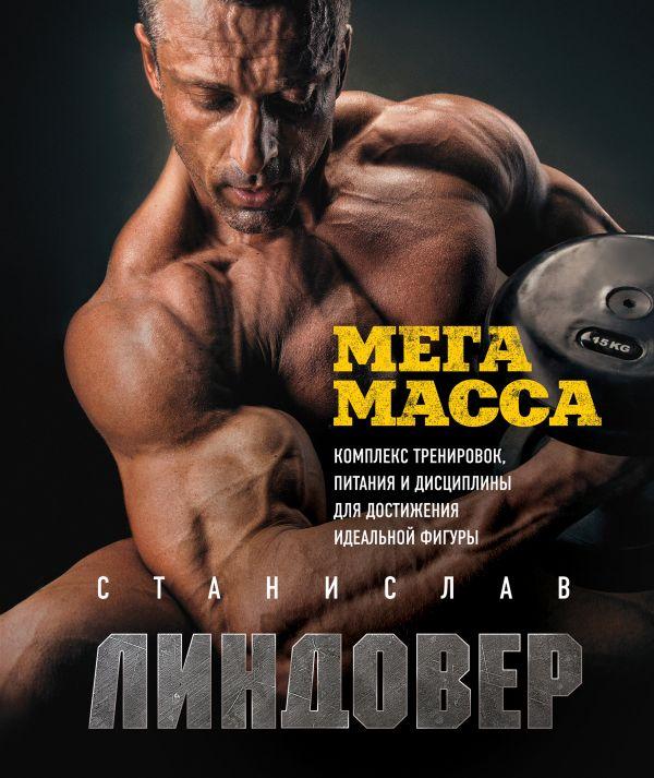 МегаМасса. Комплекс тренировок, питания и дисциплины для достижения идеальной фигуры. Станислав Линдовер